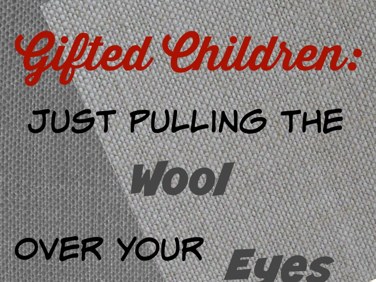 Gifted Children Just Pulling the Wool Over Your Eyes